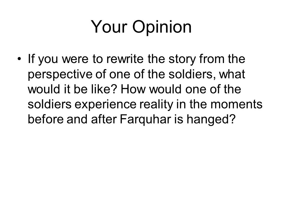 Your Opinion If you were to rewrite the story from the perspective of one of the soldiers, what would it be like? How would one of the soldiers experi