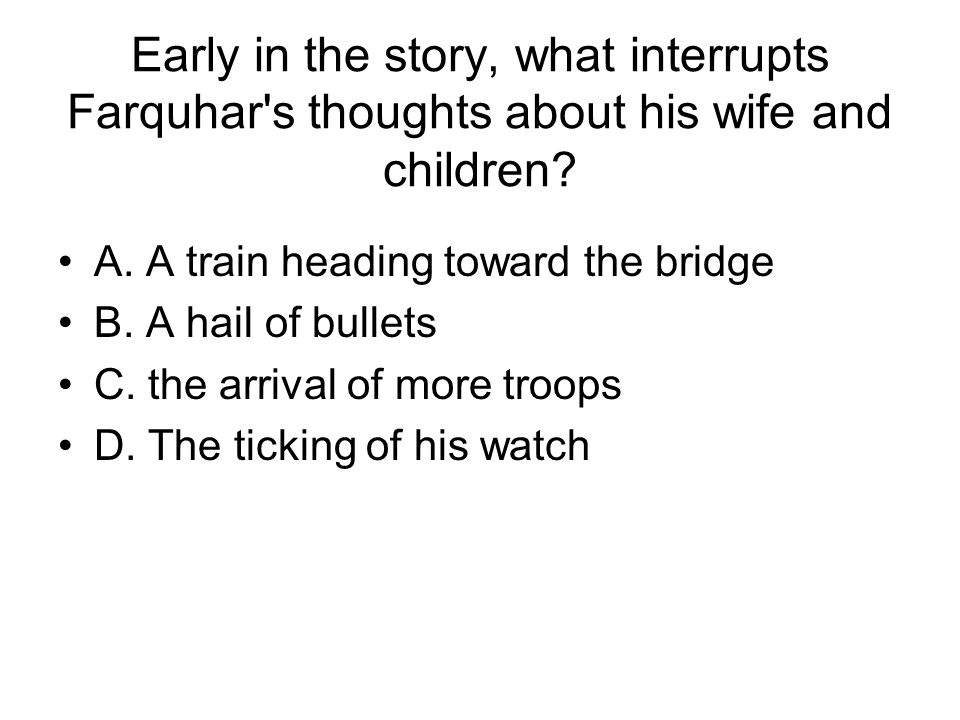 Early in the story, what interrupts Farquhar's thoughts about his wife and children? A. A train heading toward the bridge B. A hail of bullets C. the