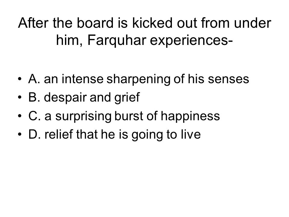 After the board is kicked out from under him, Farquhar experiences- A. an intense sharpening of his senses B. despair and grief C. a surprising burst