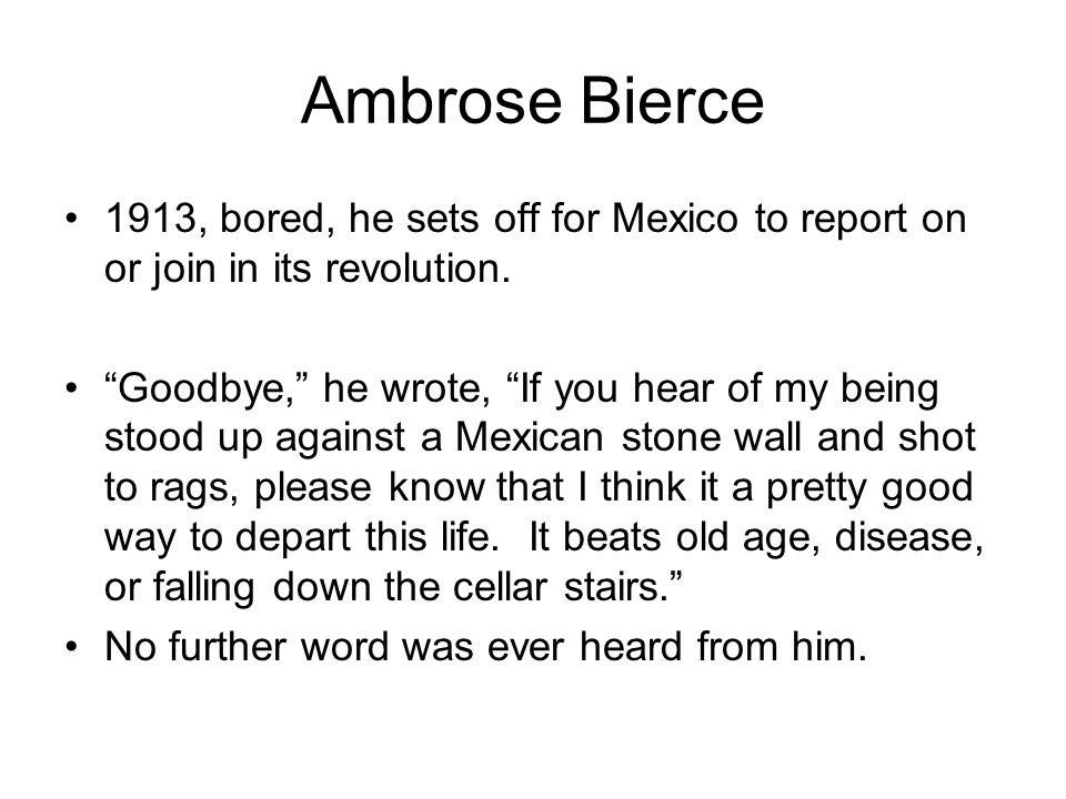 """Ambrose Bierce 1913, bored, he sets off for Mexico to report on or join in its revolution. """"Goodbye,"""" he wrote, """"If you hear of my being stood up agai"""