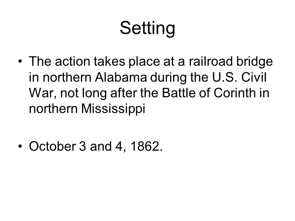 Setting The action takes place at a railroad bridge in northern Alabama during the U.S. Civil War, not long after the Battle of Corinth in northern Mi