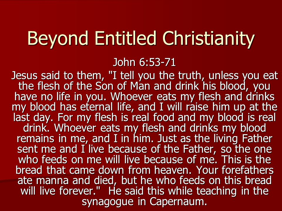 Beyond Entitled Christianity John 6:53-71 Jesus said to them, I tell you the truth, unless you eat the flesh of the Son of Man and drink his blood, you have no life in you.