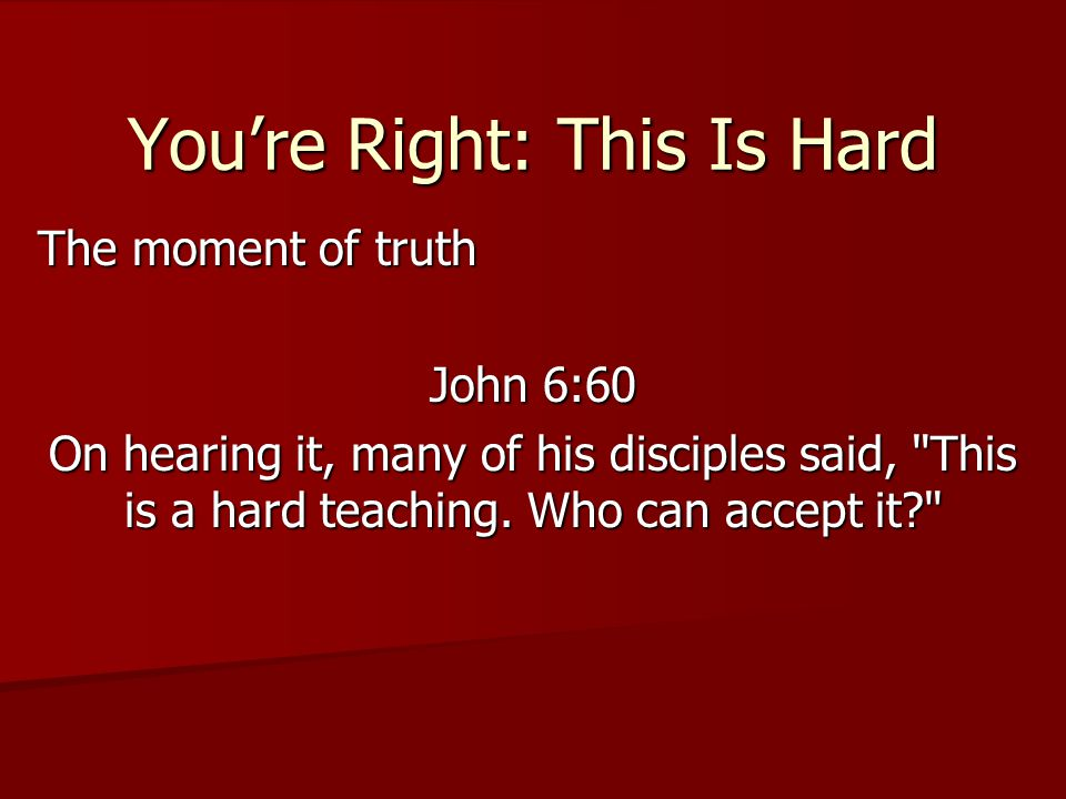 You're Right: This Is Hard The moment of truth John 6:60 On hearing it, many of his disciples said, This is a hard teaching.