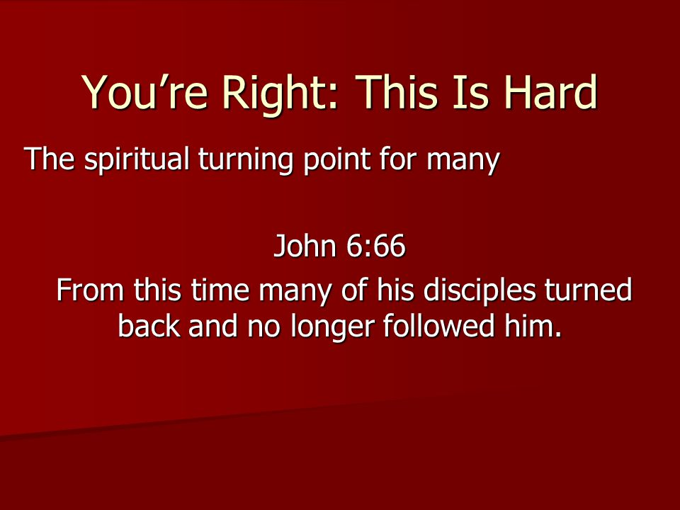 You're Right: This Is Hard The spiritual turning point for many John 6:66 From this time many of his disciples turned back and no longer followed him.