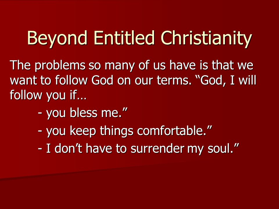 Beyond Entitled Christianity The problems so many of us have is that we want to follow God on our terms.