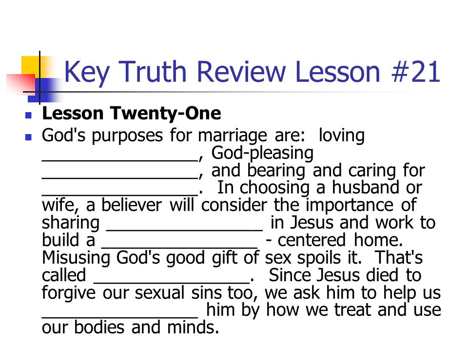 Key Truth Review Lesson #21 Lesson Twenty-One God's purposes for marriage are: loving ________________, God-pleasing ________________, and bearing and
