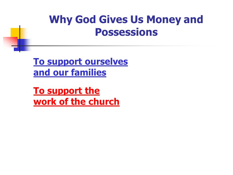 Why God Gives Us Money and Possessions To support ourselves and our families To support the work of the church