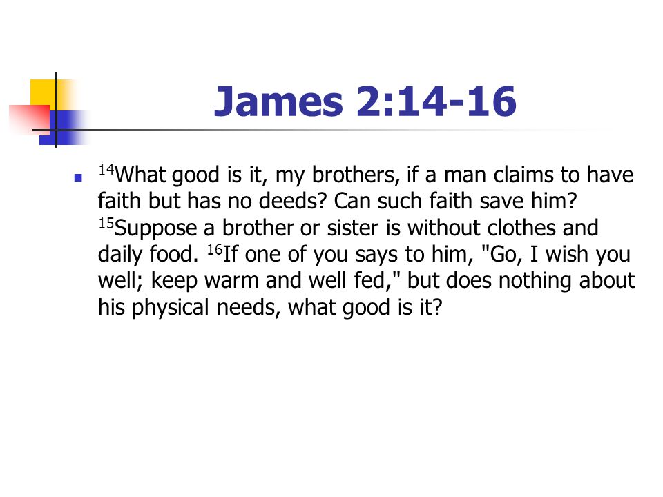 James 2:14-16 14 What good is it, my brothers, if a man claims to have faith but has no deeds? Can such faith save him? 15 Suppose a brother or sister