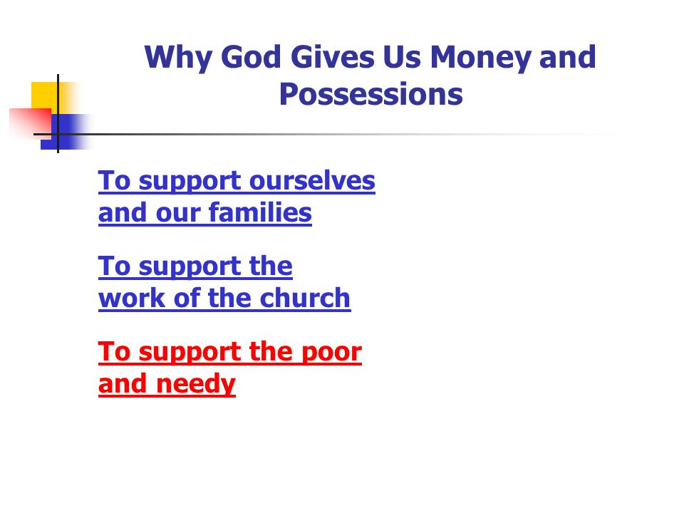 Why God Gives Us Money and Possessions To support ourselves and our families To support the work of the church To support the poor and needy