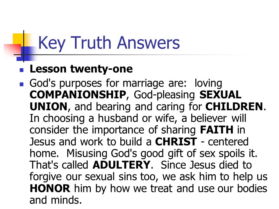 Key Truth Answers Lesson twenty-one God's purposes for marriage are: loving COMPANIONSHIP, God-pleasing SEXUAL UNION, and bearing and caring for CHILD