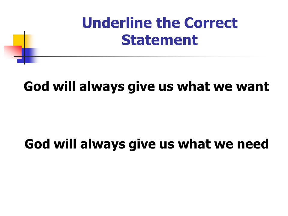 Underline the Correct Statement God will always give us what we want God will always give us what we need