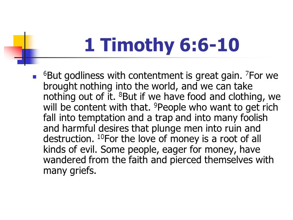 1 Timothy 6:6-10 6 But godliness with contentment is great gain. 7 For we brought nothing into the world, and we can take nothing out of it. 8 But if
