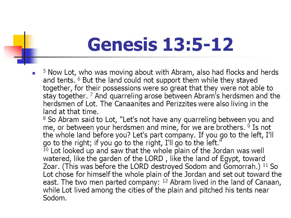 Genesis 13:5-12 5 Now Lot, who was moving about with Abram, also had flocks and herds and tents. 6 But the land could not support them while they stay