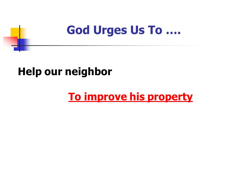 God Urges Us To …. Help our neighbor To improve his property