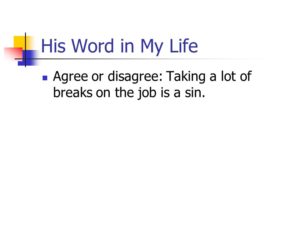 His Word in My Life Agree or disagree: Taking a lot of breaks on the job is a sin.