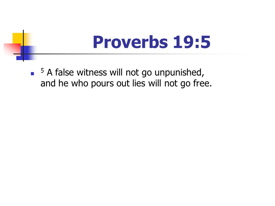 Proverbs 19:5 5 A false witness will not go unpunished, and he who pours out lies will not go free.