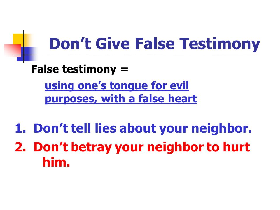 Don't Give False Testimony False testimony = using one's tongue for evil purposes, with a false heart 1. Don't tell lies about your neighbor. 2. Don't