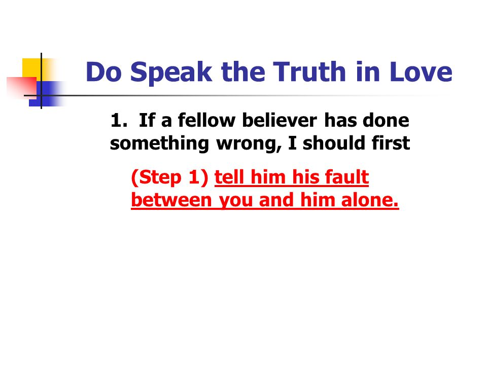 Do Speak the Truth in Love 1. If a fellow believer has done something wrong, I should first (Step 1) tell him his fault between you and him alone.