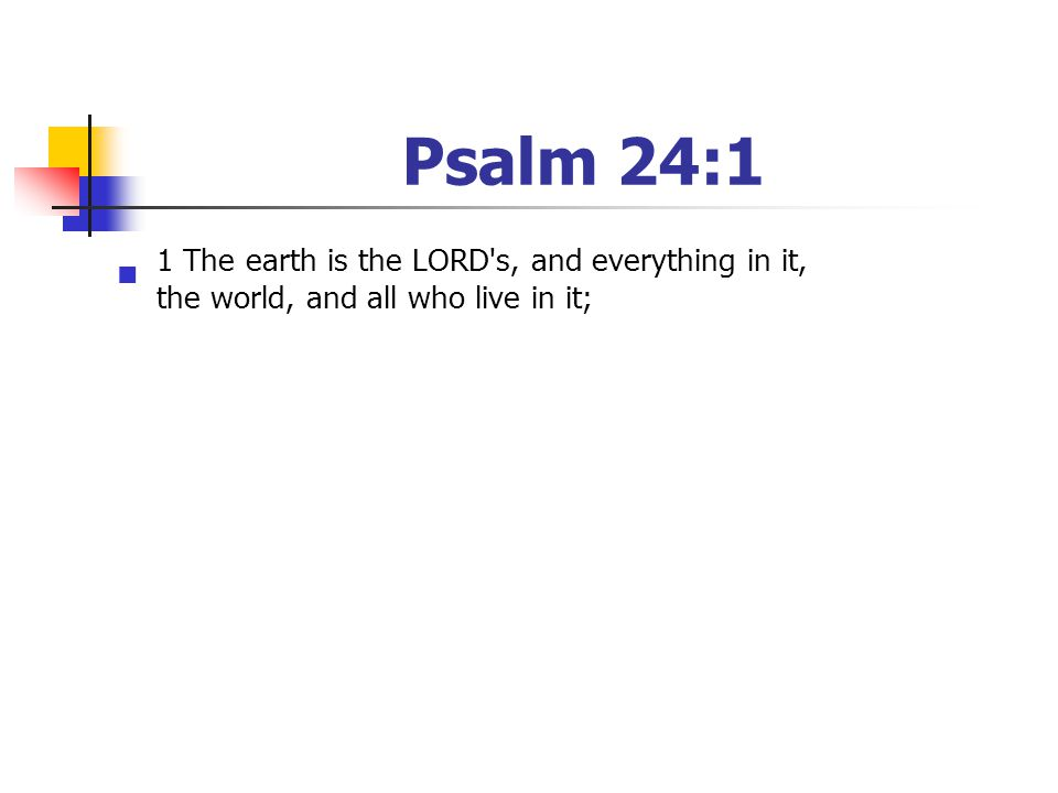 Psalm 24:1 1 The earth is the LORD's, and everything in it, the world, and all who live in it;