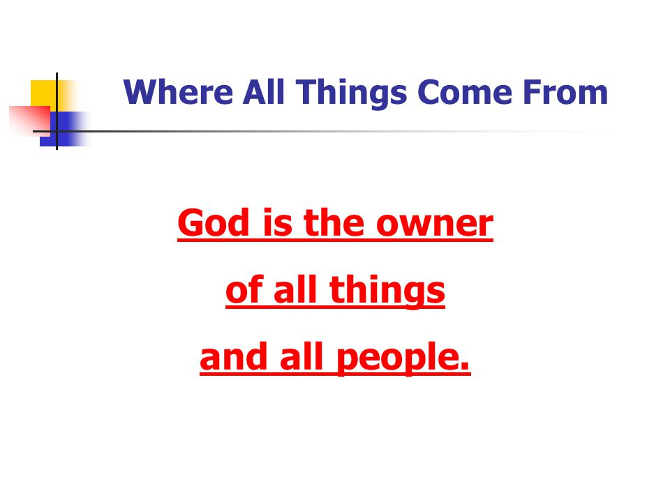 Where All Things Come From God is the owner of all things and all people.