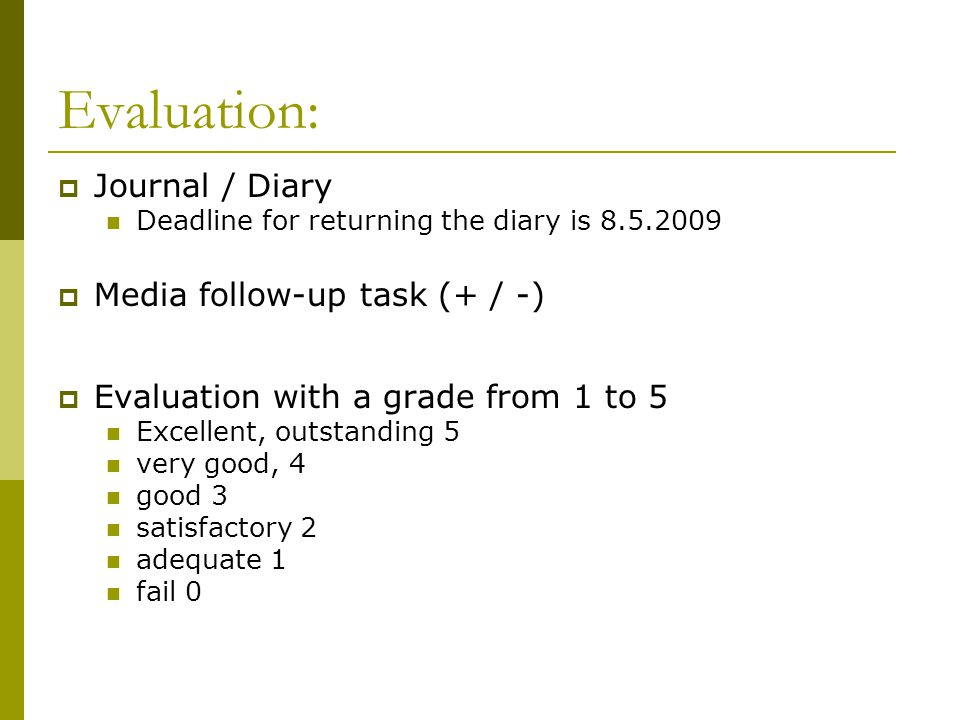 Evaluation:  Journal / Diary Deadline for returning the diary is 8.5.2009  Media follow-up task (+ / -)  Evaluation with a grade from 1 to 5 Excellent, outstanding 5 very good, 4 good 3 satisfactory 2 adequate 1 fail 0