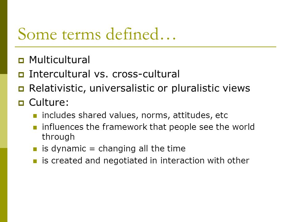 Some terms defined…  Multicultural  Intercultural vs. cross-cultural  Relativistic, universalistic or pluralistic views  Culture: includes shared