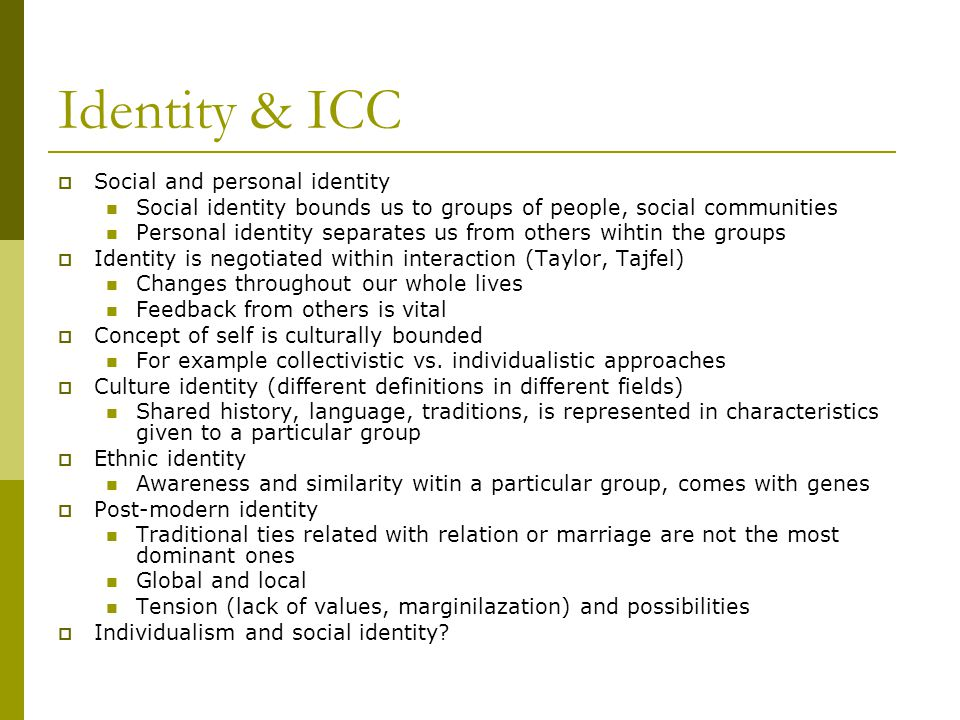 Identity & ICC  Social and personal identity Social identity bounds us to groups of people, social communities Personal identity separates us from ot