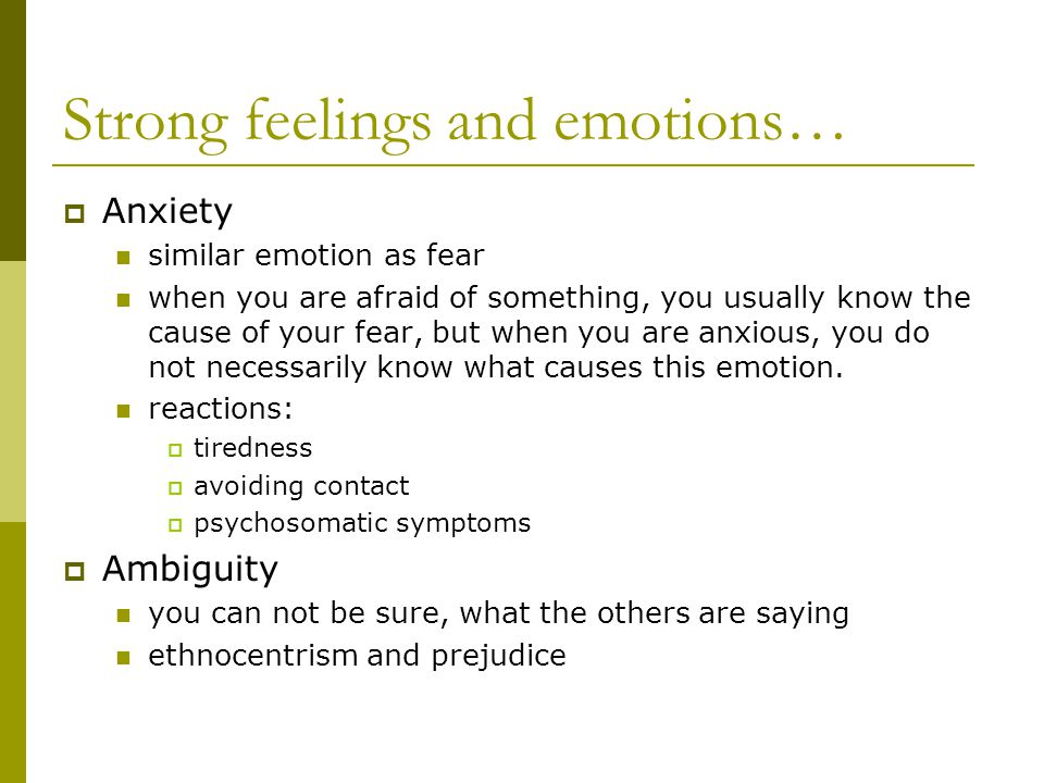 Strong feelings and emotions…  Anxiety similar emotion as fear when you are afraid of something, you usually know the cause of your fear, but when you are anxious, you do not necessarily know what causes this emotion.