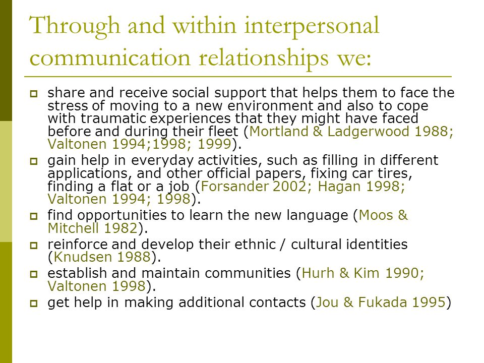 Through and within interpersonal communication relationships we:  share and receive social support that helps them to face the stress of moving to a new environment and also to cope with traumatic experiences that they might have faced before and during their fleet (Mortland & Ladgerwood 1988; Valtonen 1994;1998; 1999).