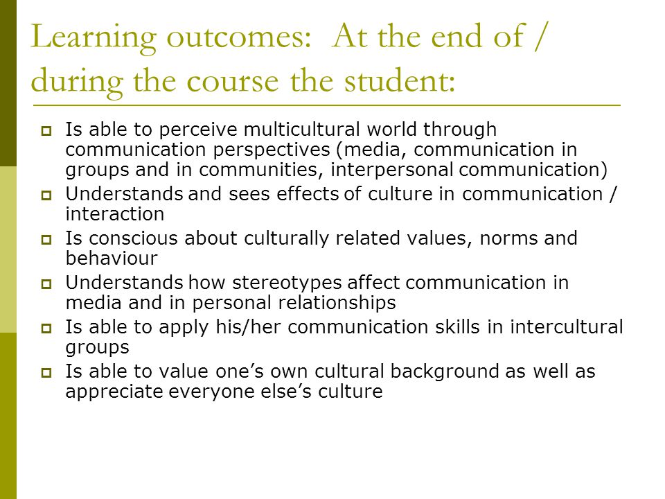 Learning outcomes: At the end of / during the course the student:  Is able to perceive multicultural world through communication perspectives (media, communication in groups and in communities, interpersonal communication)  Understands and sees effects of culture in communication / interaction  Is conscious about culturally related values, norms and behaviour  Understands how stereotypes affect communication in media and in personal relationships  Is able to apply his/her communication skills in intercultural groups  Is able to value one's own cultural background as well as appreciate everyone else's culture