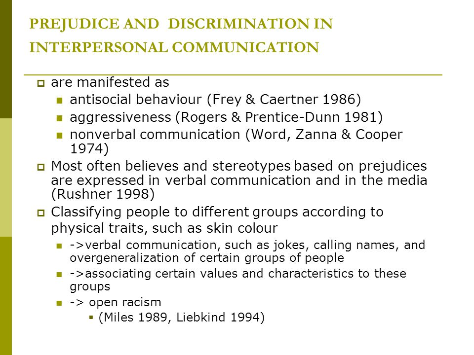 PREJUDICE AND DISCRIMINATION IN INTERPERSONAL COMMUNICATION  are manifested as antisocial behaviour (Frey & Caertner 1986) aggressiveness (Rogers & Prentice-Dunn 1981) nonverbal communication (Word, Zanna & Cooper 1974)  Most often believes and stereotypes based on prejudices are expressed in verbal communication and in the media (Rushner 1998)  Classifying people to different groups according to physical traits, such as skin colour ->verbal communication, such as jokes, calling names, and overgeneralization of certain groups of people ->associating certain values and characteristics to these groups -> open racism  (Miles 1989, Liebkind 1994)