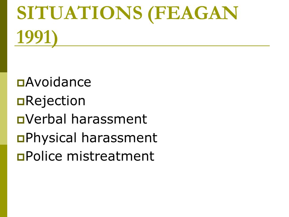 FIVE TYPES OF UNEQUAL TREATMENT IN FACE –TO-FACE SITUATIONS (FEAGAN 1991)  Avoidance  Rejection  Verbal harassment  Physical harassment  Police m