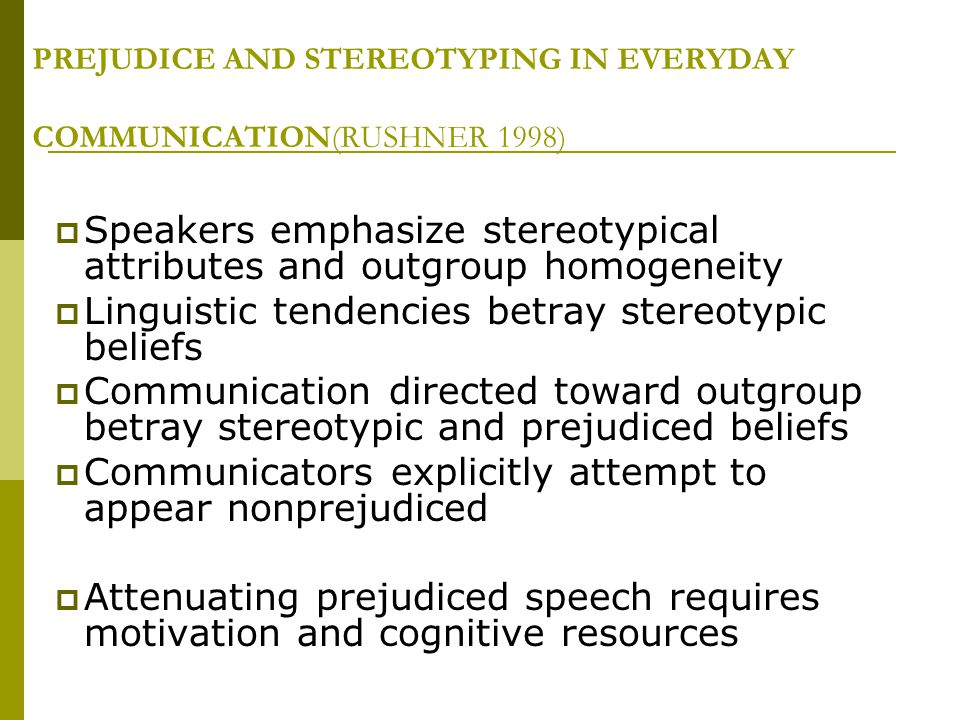 PREJUDICE AND STEREOTYPING IN EVERYDAY COMMUNICATION(RUSHNER 1998)  Speakers emphasize stereotypical attributes and outgroup homogeneity  Linguistic tendencies betray stereotypic beliefs  Communication directed toward outgroup betray stereotypic and prejudiced beliefs  Communicators explicitly attempt to appear nonprejudiced  Attenuating prejudiced speech requires motivation and cognitive resources