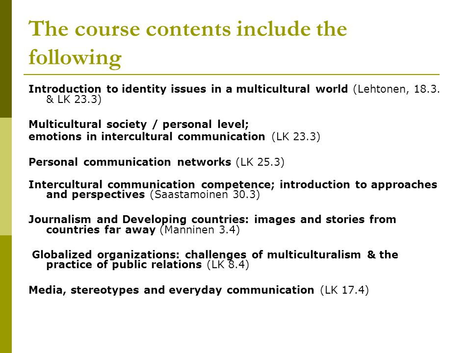 The course contents include the following Introduction to identity issues in a multicultural world (Lehtonen, 18.3. & LK 23.3) Multicultural society /