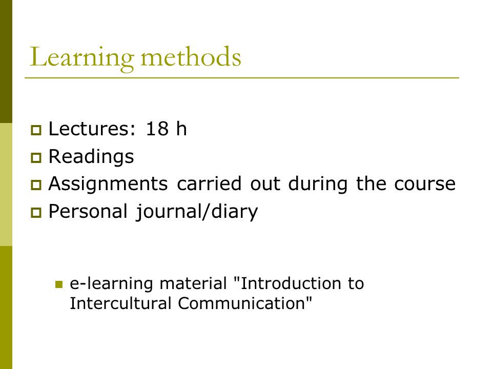 Learning methods  Lectures: 18 h  Readings  Assignments carried out during the course  Personal journal/diary e-learning material