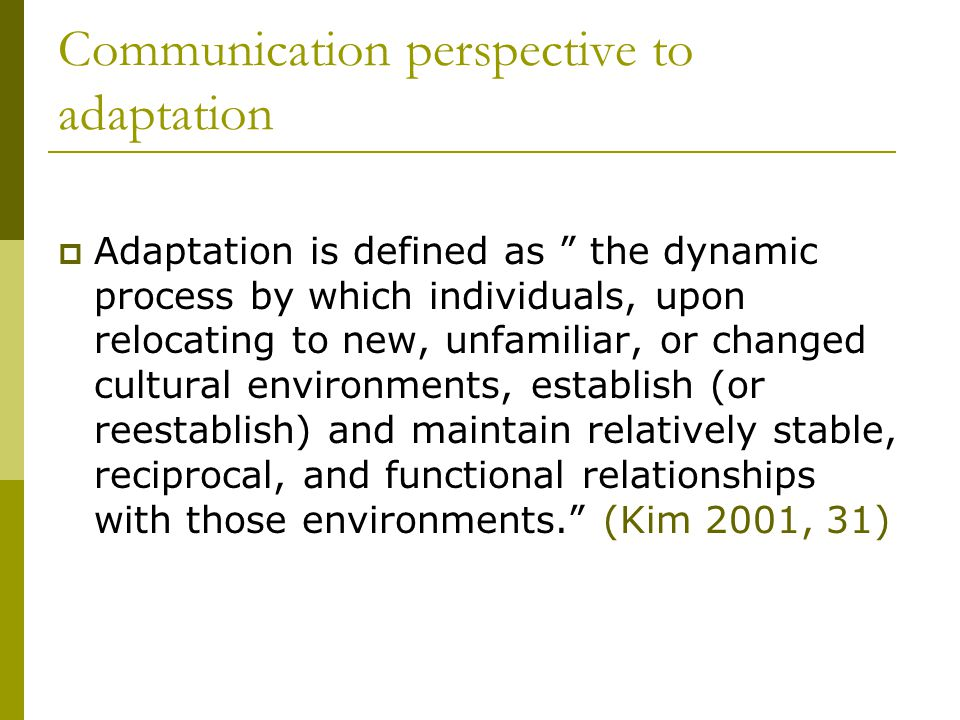 Communication perspective to adaptation  Adaptation is defined as the dynamic process by which individuals, upon relocating to new, unfamiliar, or changed cultural environments, establish (or reestablish) and maintain relatively stable, reciprocal, and functional relationships with those environments. (Kim 2001, 31)
