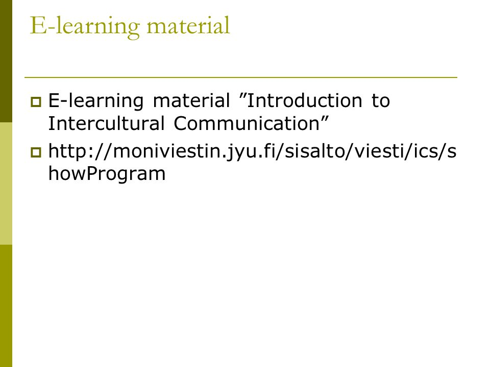 "E-learning material  E-learning material ""Introduction to Intercultural Communication""  http://moniviestin.jyu.fi/sisalto/viesti/ics/s howProgram"