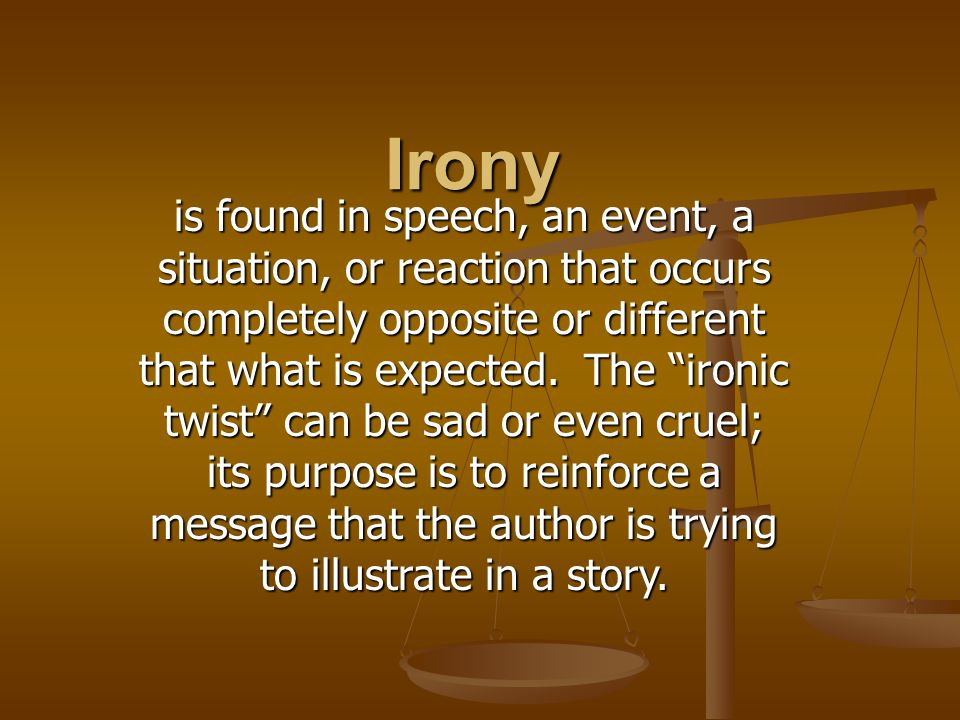 Irony is found in speech, an event, a situation, or reaction that occurs completely opposite or different that what is expected.
