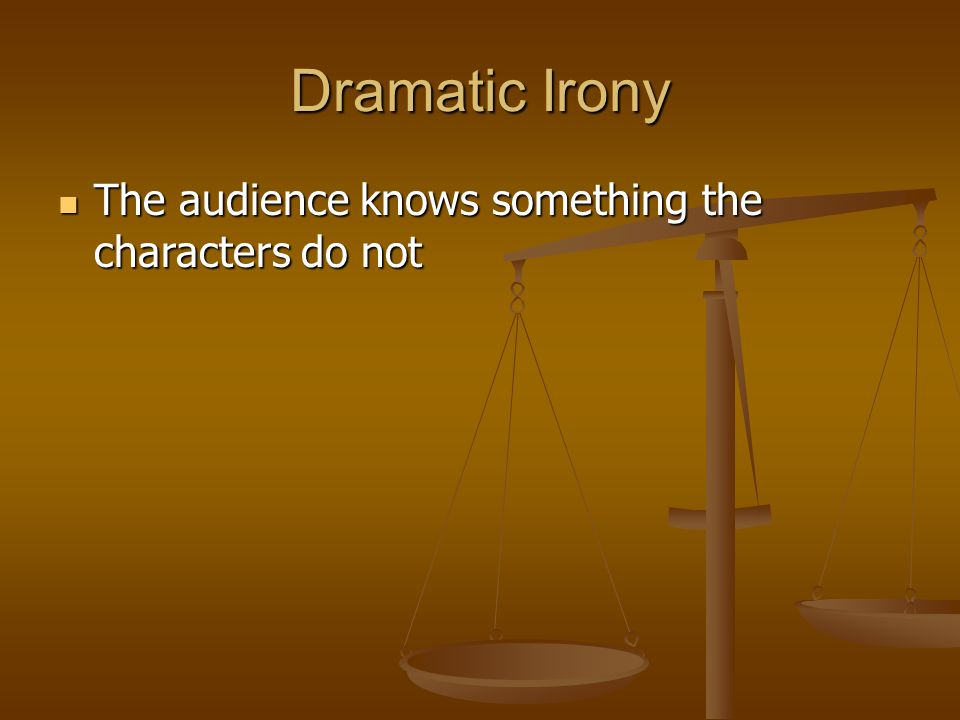 Dramatic Irony The audience knows something the characters do not The audience knows something the characters do not