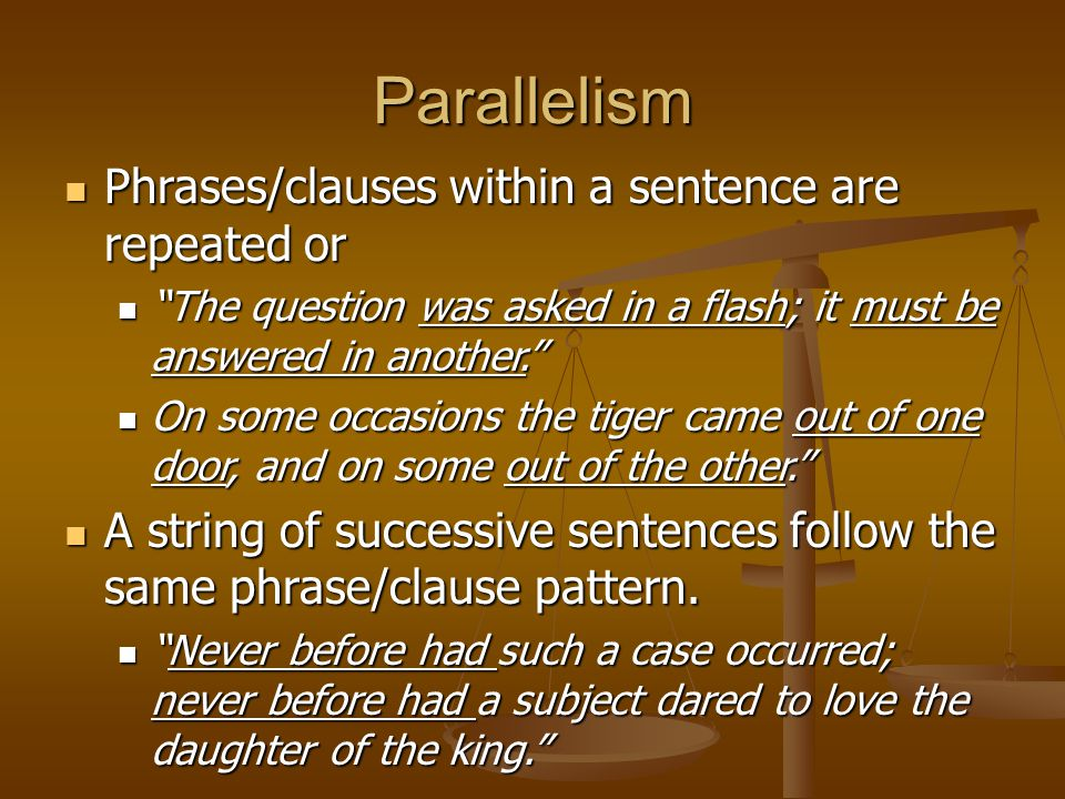 Parallelism Phrases/clauses within a sentence are repeated or Phrases/clauses within a sentence are repeated or The question was asked in a flash; it must be answered in another. The question was asked in a flash; it must be answered in another. On some occasions the tiger came out of one door, and on some out of the other. On some occasions the tiger came out of one door, and on some out of the other. A string of successive sentences follow the same phrase/clause pattern.