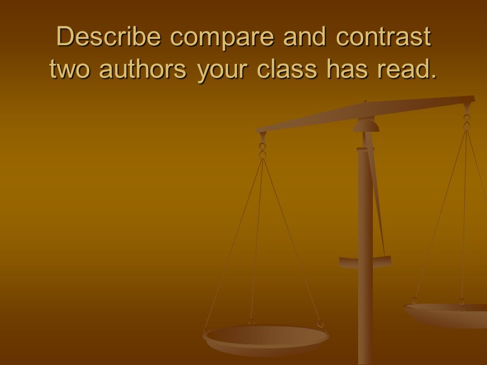 Describe compare and contrast two authors your class has read.