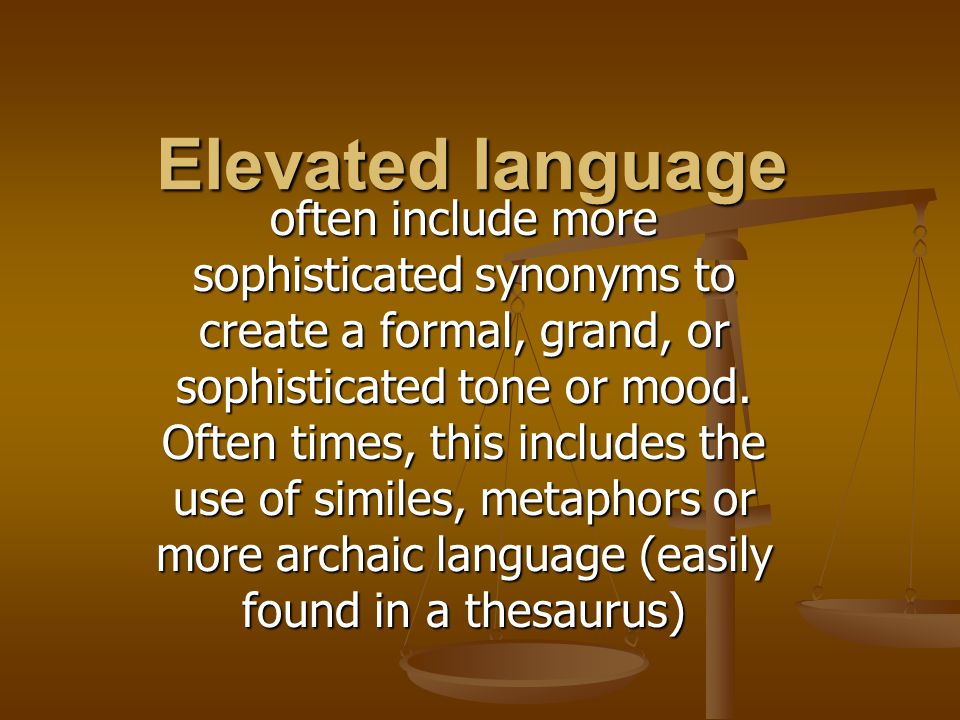 Elevated language often include more sophisticated synonyms to create a formal, grand, or sophisticated tone or mood.