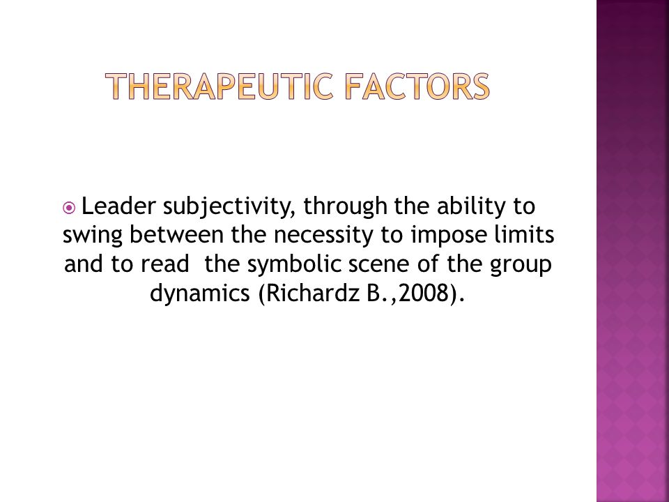  Leader subjectivity, through the ability to swing between the necessity to impose limits and to read the symbolic scene of the group dynamics (Richardz B.,2008).