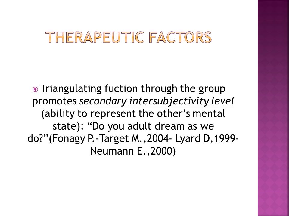  Triangulating fuction through the group promotes secondary intersubjectivity level (ability to represent the other's mental state): Do you adult dream as we do? (Fonagy P.-Target M.,2004- Lyard D,1999- Neumann E.,2000)