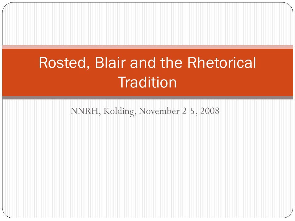 NNRH, Kolding, November 2-5, 2008 Rosted, Blair and the Rhetorical Tradition