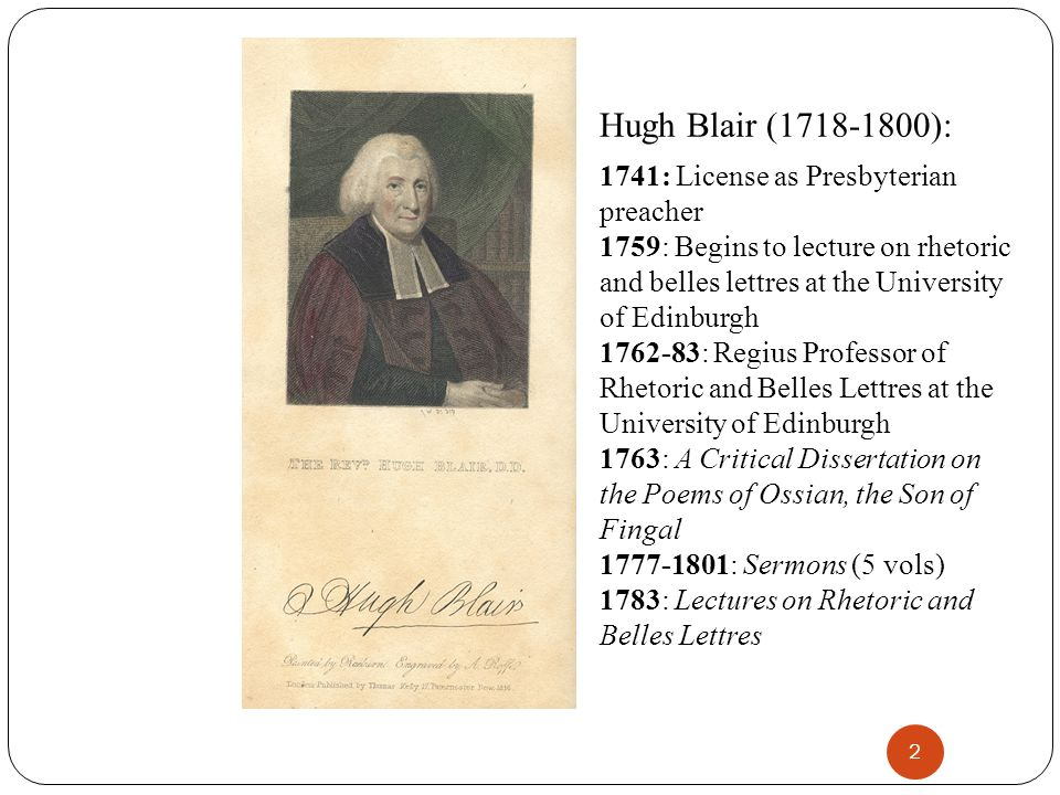 2 Hugh Blair (1718-1800): 1741: License as Presbyterian preacher 1759: Begins to lecture on rhetoric and belles lettres at the University of Edinburgh 1762-83: Regius Professor of Rhetoric and Belles Lettres at the University of Edinburgh 1763: A Critical Dissertation on the Poems of Ossian, the Son of Fingal 1777-1801: Sermons (5 vols) 1783: Lectures on Rhetoric and Belles Lettres