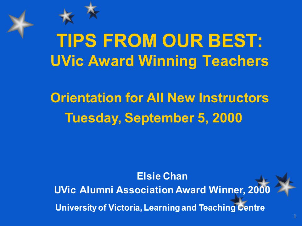 1 TIPS FROM OUR BEST: UVic Award Winning Teachers Elsie Chan UVic Alumni Association Award Winner, 2000 Orientation for All New Instructors Tuesday, September 5, 2000 University of Victoria, Learning and Teaching Centre
