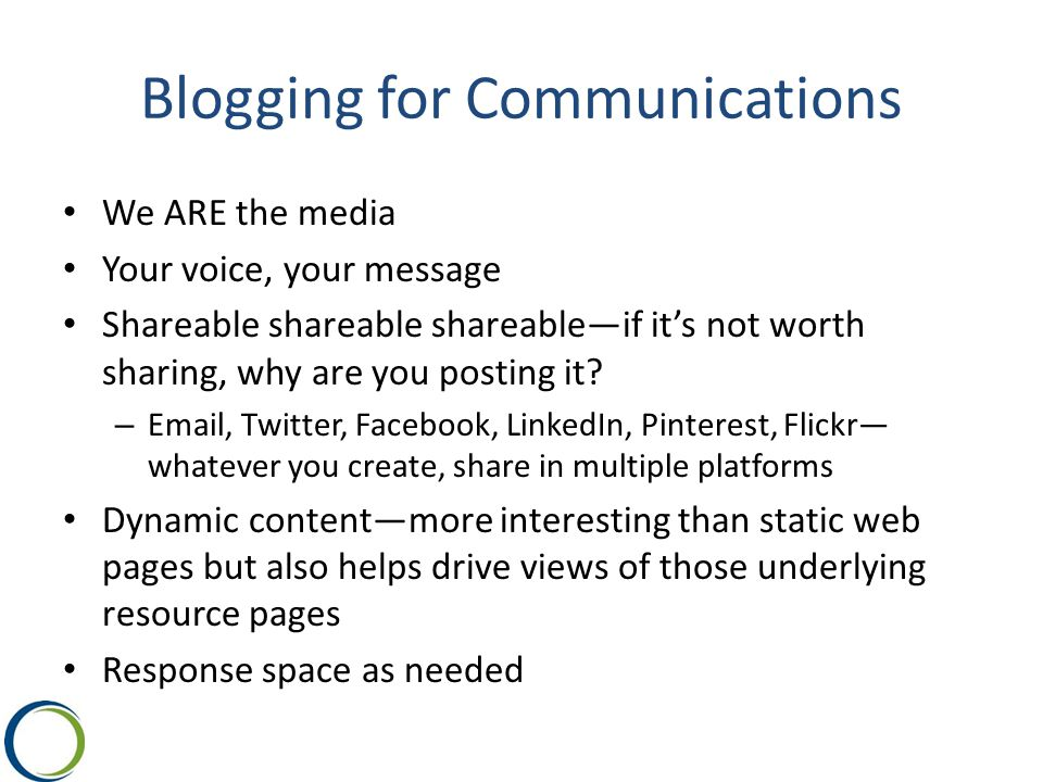 Blogging for Communications We ARE the media Your voice, your message Shareable shareable shareable—if it's not worth sharing, why are you posting it.