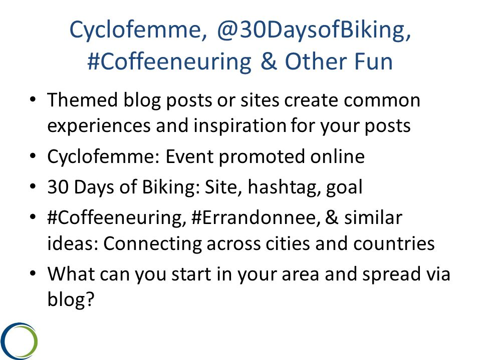 Cyclofemme, @30DaysofBiking, #Coffeeneuring & Other Fun Themed blog posts or sites create common experiences and inspiration for your posts Cyclofemme: Event promoted online 30 Days of Biking: Site, hashtag, goal #Coffeeneuring, #Errandonnee, & similar ideas: Connecting across cities and countries What can you start in your area and spread via blog