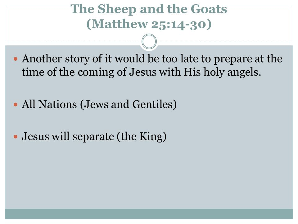 The Sheep and the Goats (Matthew 25:14-30) Another story of it would be too late to prepare at the time of the coming of Jesus with His holy angels.